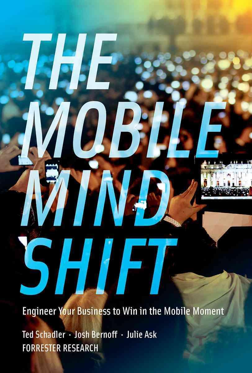 The Mobile Mind Shift By Schadler, Ted/ Bernoff, Josh/ Ask, Julie